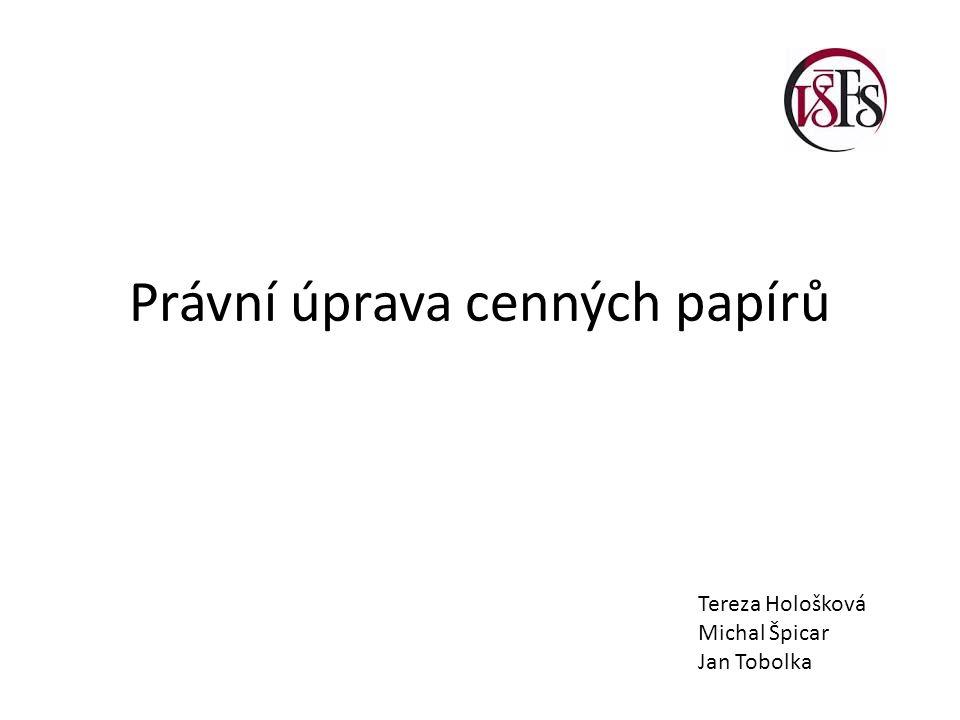 Právní úprava cenných papírů Tereza Hološková Michal Špicar Jan Tobolka