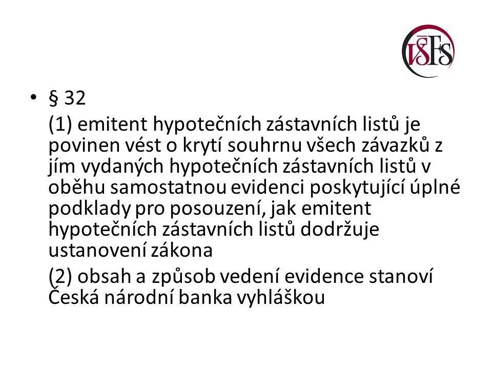§ 32 (1) emitent hypotečních zástavních listů je povinen vést o krytí souhrnu všech závazků z jím vydaných hypotečních zástavních listů v oběhu samostatnou evidenci poskytující úplné podklady pro posouzení, jak emitent hypotečních zástavních listů dodržuje ustanovení zákona (2) obsah a způsob vedení evidence stanoví Česká národní banka vyhláškou