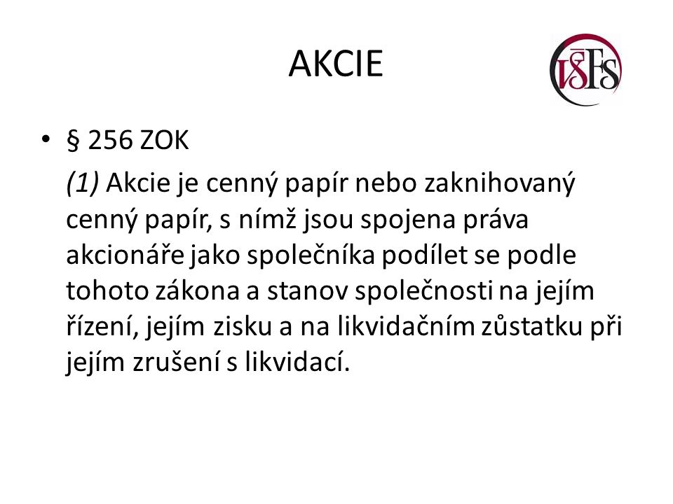 AKCIE § 256 ZOK (1) Akcie je cenný papír nebo zaknihovaný cenný papír, s nímž jsou spojena práva akcionáře jako společníka podílet se podle tohoto zák