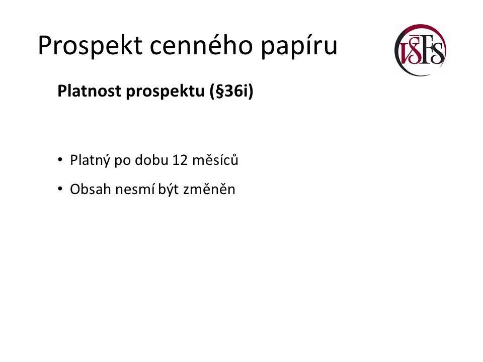 Prospekt cenného papíru Platnost prospektu (§36i) Platný po dobu 12 měsíců Obsah nesmí být změněn