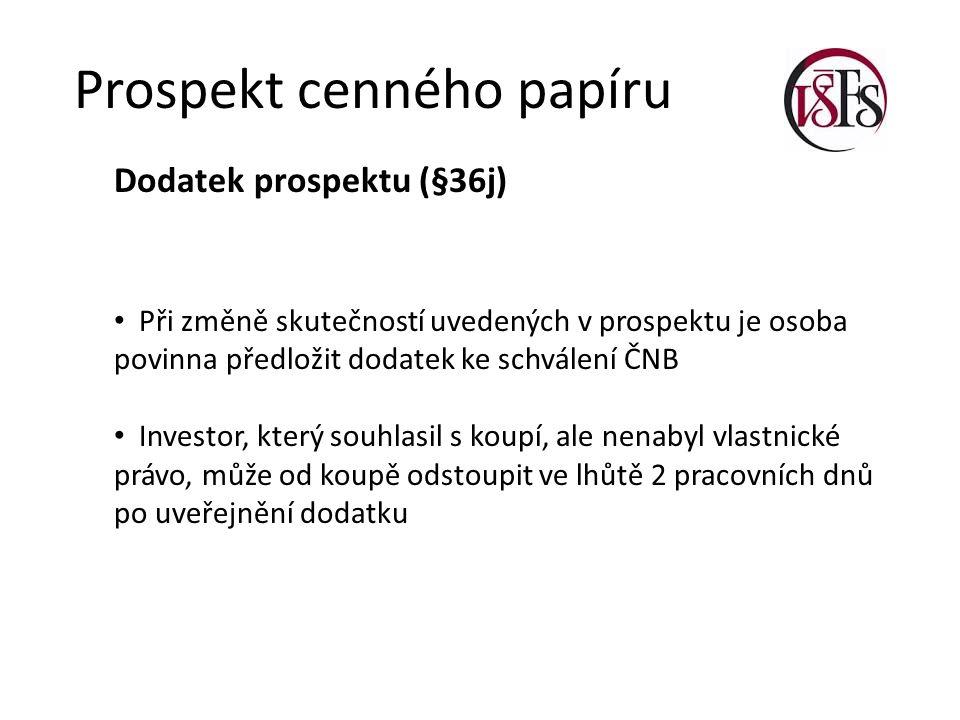 Prospekt cenného papíru Dodatek prospektu (§36j) Při změně skutečností uvedených v prospektu je osoba povinna předložit dodatek ke schválení ČNB Investor, který souhlasil s koupí, ale nenabyl vlastnické právo, může od koupě odstoupit ve lhůtě 2 pracovních dnů po uveřejnění dodatku