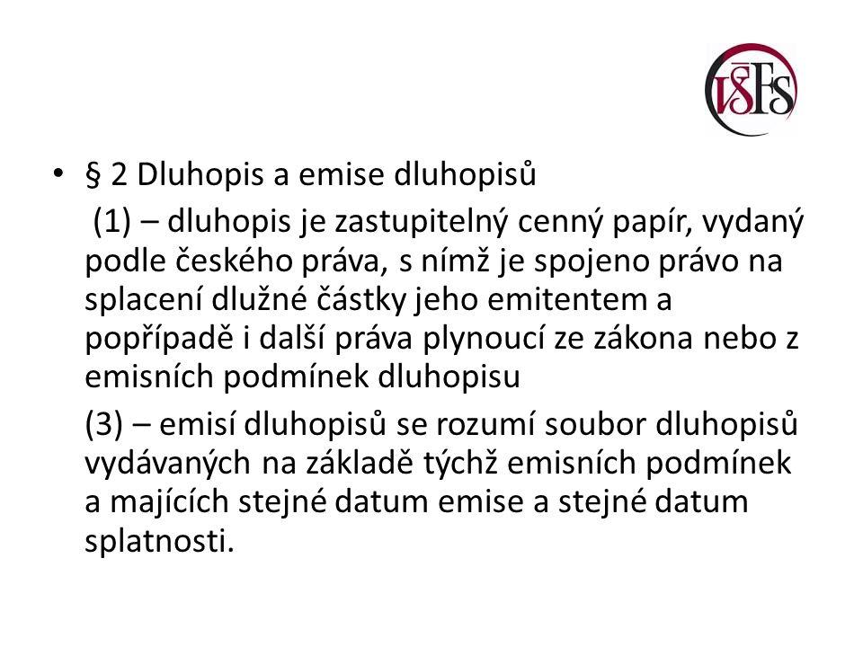 § 2 Dluhopis a emise dluhopisů (1) – dluhopis je zastupitelný cenný papír, vydaný podle českého práva, s nímž je spojeno právo na splacení dlužné částky jeho emitentem a popřípadě i další práva plynoucí ze zákona nebo z emisních podmínek dluhopisu (3) – emisí dluhopisů se rozumí soubor dluhopisů vydávaných na základě týchž emisních podmínek a majících stejné datum emise a stejné datum splatnosti.