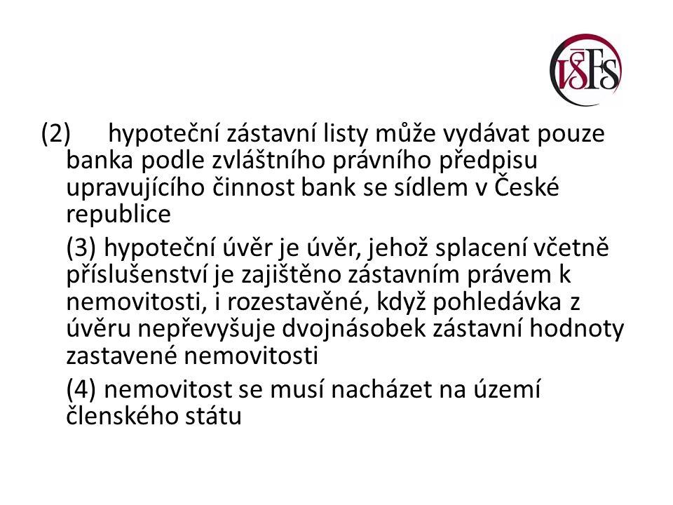 (2)hypoteční zástavní listy může vydávat pouze banka podle zvláštního právního předpisu upravujícího činnost bank se sídlem v České republice (3) hypoteční úvěr je úvěr, jehož splacení včetně příslušenství je zajištěno zástavním právem k nemovitosti, i rozestavěné, když pohledávka z úvěru nepřevyšuje dvojnásobek zástavní hodnoty zastavené nemovitosti (4) nemovitost se musí nacházet na území členského státu