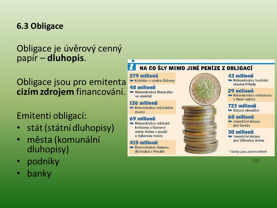6.3 Obligace Obligace je úvěrový cenný papír – dluhopis. Obligace jsou pro emitenta cizím zdrojem financování. Emitenti obligací: stát (státní dluhopi