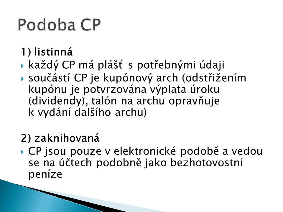 1) listinná  každý CP má plášť s potřebnými údaji  součástí CP je kupónový arch (odstřižením kupónu je potvrzována výplata úroku (dividendy), talón na archu opravňuje k vydání dalšího archu) 2) zaknihovaná  CP jsou pouze v elektronické podobě a vedou se na účtech podobně jako bezhotovostní peníze