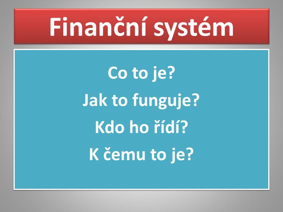 Finanční systém Co to je? Jak to funguje? Kdo ho řídí? K čemu to je? Co to je? Jak to funguje? Kdo ho řídí? K čemu to je?