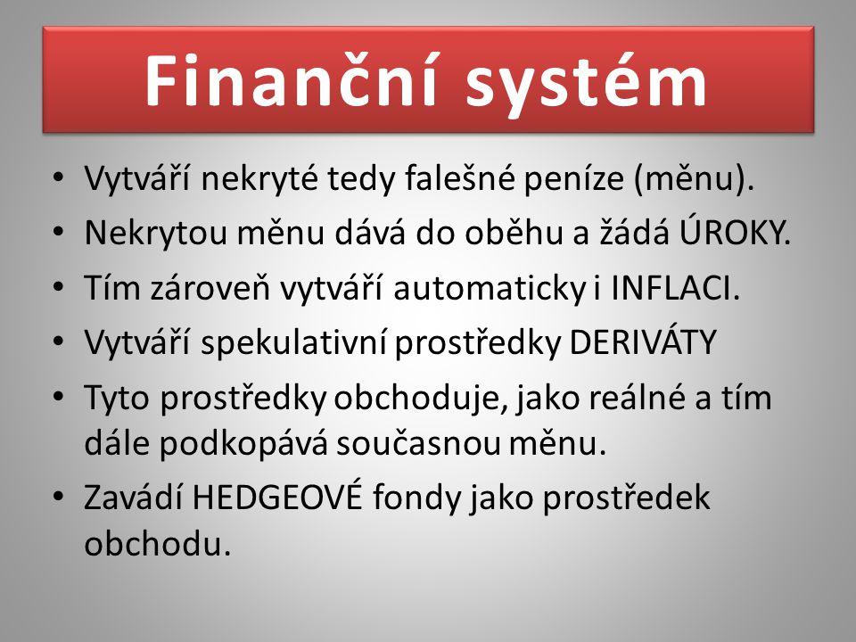 Finanční systém Vytváří nekryté tedy falešné peníze (měnu). Nekrytou měnu dává do oběhu a žádá ÚROKY. Tím zároveň vytváří automaticky i INFLACI. Vytvá