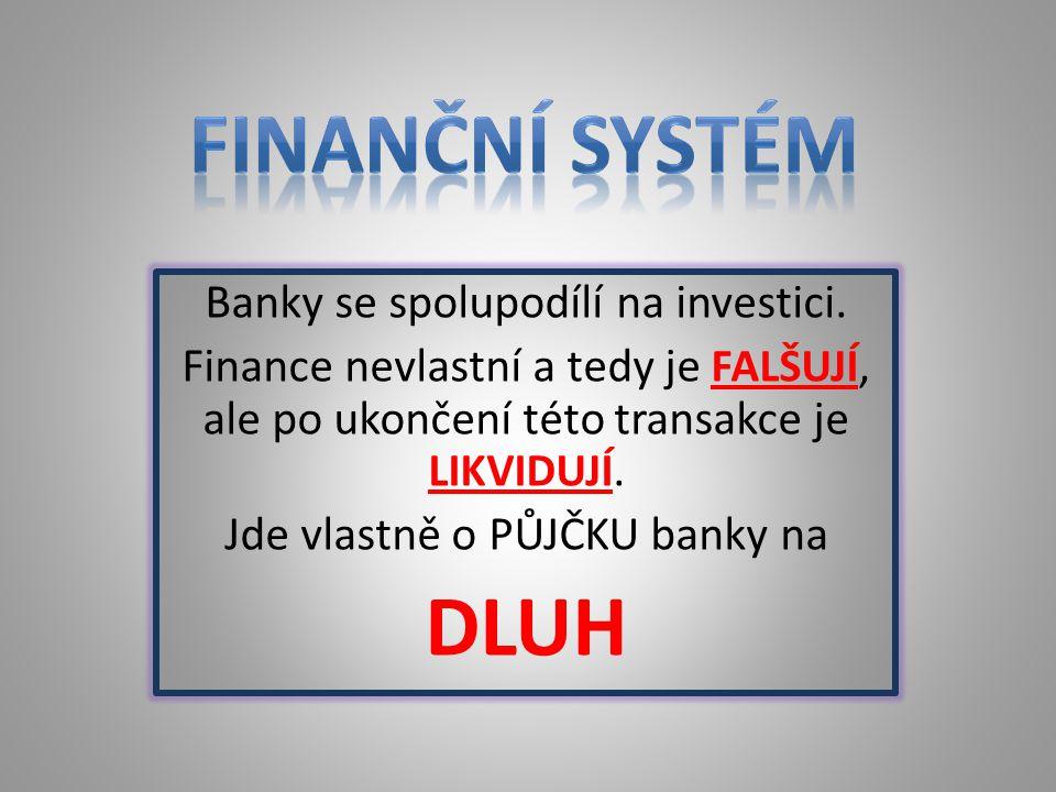 Banky se spolupodílí na investici. Finance nevlastní a tedy je FALŠUJÍ, ale po ukončení této transakce je LIKVIDUJÍ. Jde vlastně o PŮJČKU banky na DLU