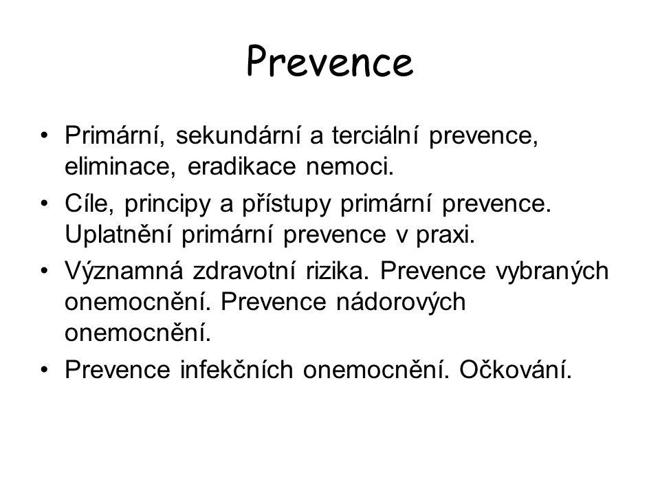 Prevence Činnost směřující  k eradikaci nebo eliminaci nemoci  nebo alespoň k minimalizaci důsledků nemoci či poruch zdraví Prevence  Primární (opatření, která snižují incidenci nemocí)  Sekundární (zkracuje trvání nemoci – tím i prevalenci)  Terciální (redukuje počet a důsledek komplikací u dlouhodobých nemocí a poruch zdraví