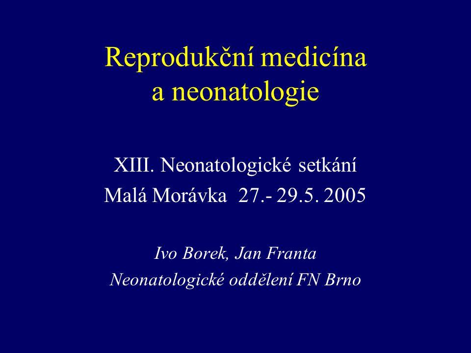 Reprodukční medicína a neonatologie XIII. Neonatologické setkání Malá Morávka 27.- 29.5. 2005 Ivo Borek, Jan Franta Neonatologické oddělení FN Brno