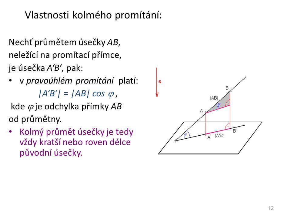 Vlastnosti kolmého promítání: Nechť průmětem úsečky AB, neležící na promítací přímce, je úsečka A'B', pak: v pravoúhlém promítání platí: |A'B'| = |AB| cos , kde  je odchylka přímky AB od průmětny.