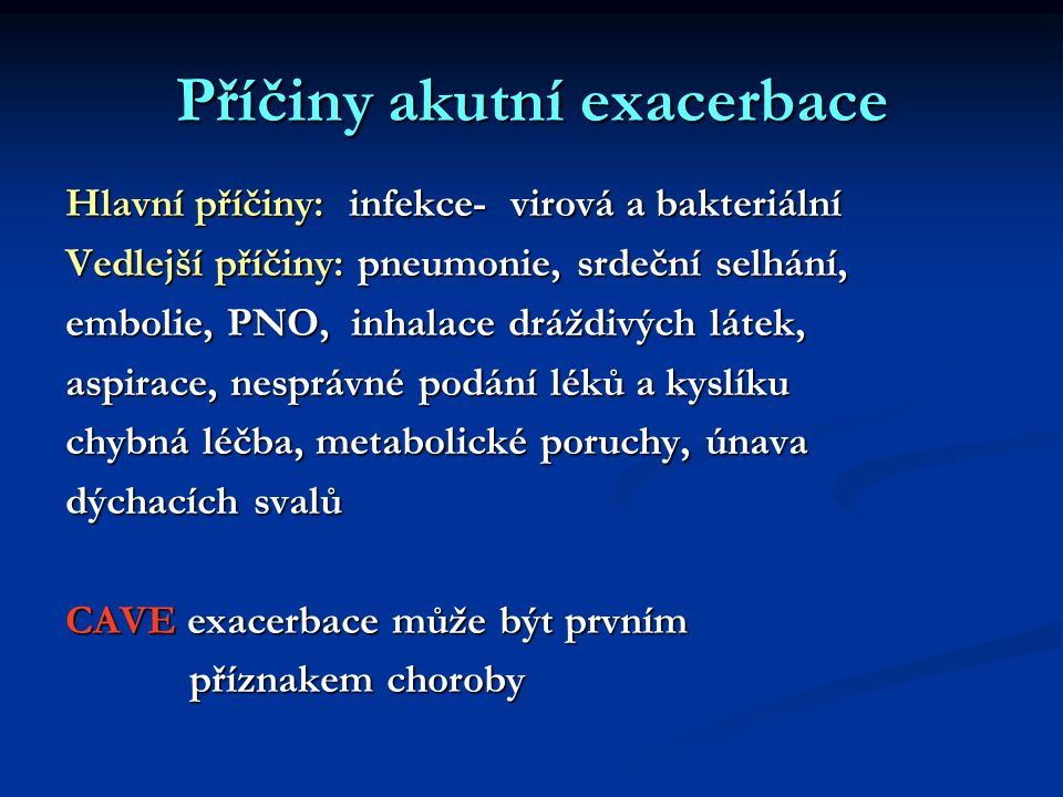 Příčiny akutní exacerbace Hlavní příčiny: infekce- virová a bakteriální Vedlejší příčiny: pneumonie, srdeční selhání, embolie, PNO, inhalace dráždivých látek, aspirace, nesprávné podání léků a kyslíku chybná léčba, metabolické poruchy, únava dýchacích svalů CAVE exacerbace může být prvním příznakem choroby příznakem choroby