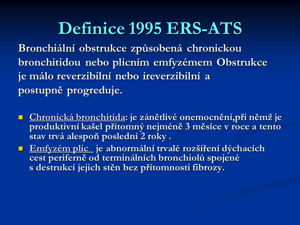 Definice 1995 ERS-ATS Bronchiální obstrukce způsobená chronickou bronchitidou nebo plicním emfyzémem Obstrukce je málo reverzibilní nebo ireverzibilní a postupně progreduje.