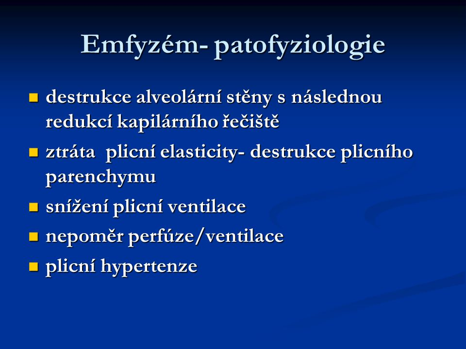 Emfyzém- patofyziologie destrukce alveolární stěny s následnou redukcí kapilárního řečiště destrukce alveolární stěny s následnou redukcí kapilárního řečiště ztráta plicní elasticity- destrukce plicního parenchymu ztráta plicní elasticity- destrukce plicního parenchymu snížení plicní ventilace snížení plicní ventilace nepoměr perfúze/ventilace nepoměr perfúze/ventilace plicní hypertenze plicní hypertenze