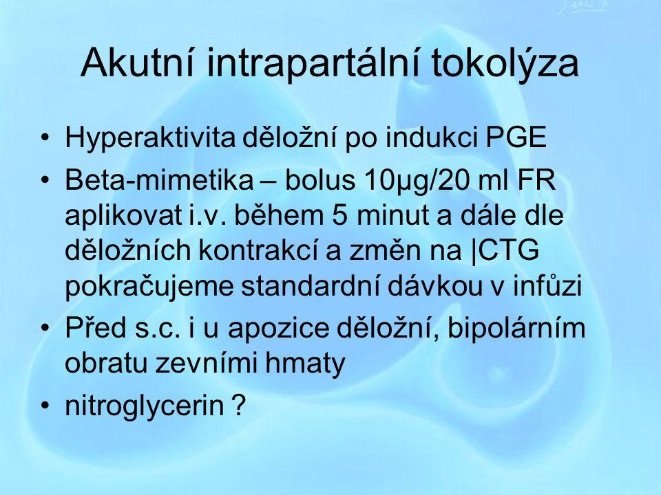 Akutní intrapartální tokolýza Hyperaktivita děložní po indukci PGE Beta-mimetika – bolus 10μg/20 ml FR aplikovat i.v. během 5 minut a dále dle děložní