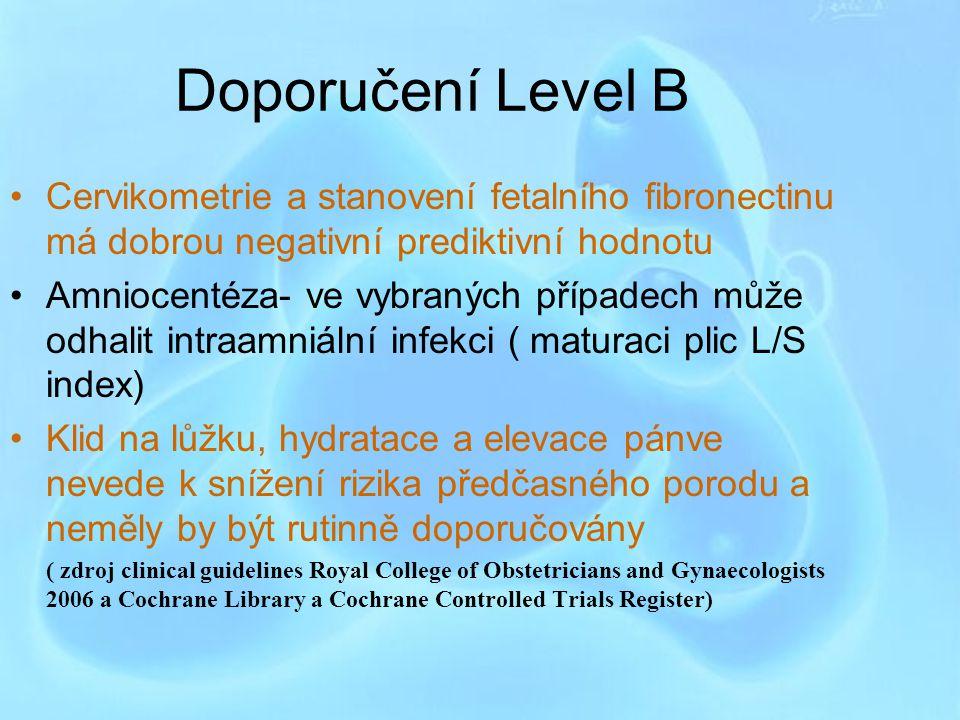 Doporučení Level B Cervikometrie a stanovení fetalního fibronectinu má dobrou negativní prediktivní hodnotu Amniocentéza- ve vybraných případech může