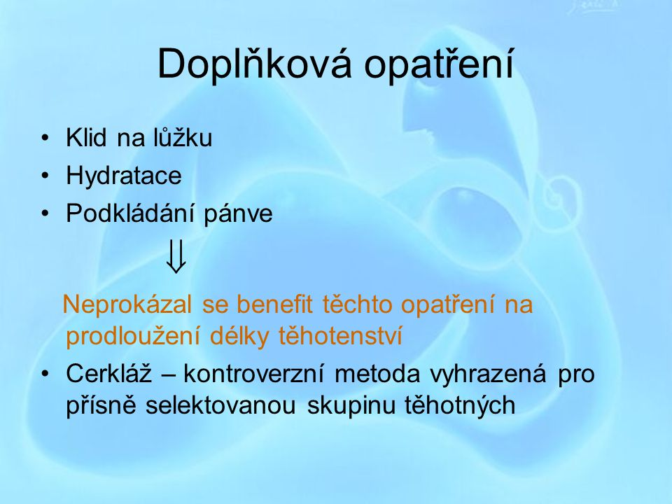 Doplňková opatření Klid na lůžku Hydratace Podkládání pánve  Neprokázal se benefit těchto opatření na prodloužení délky těhotenství Cerkláž – kontrov