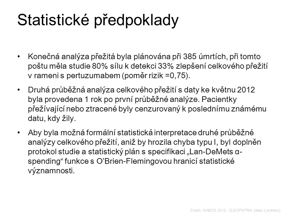 Swain, SABCS 2012, CLEOPATRA (data z posteru) Statistické předpoklady Konečná analýza přežitá byla plánována při 385 úmrtích, při tomto poštu měla studie 80% sílu k detekci 33% zlepšení celkového přežití v rameni s pertuzumabem (poměr rizik =0,75).