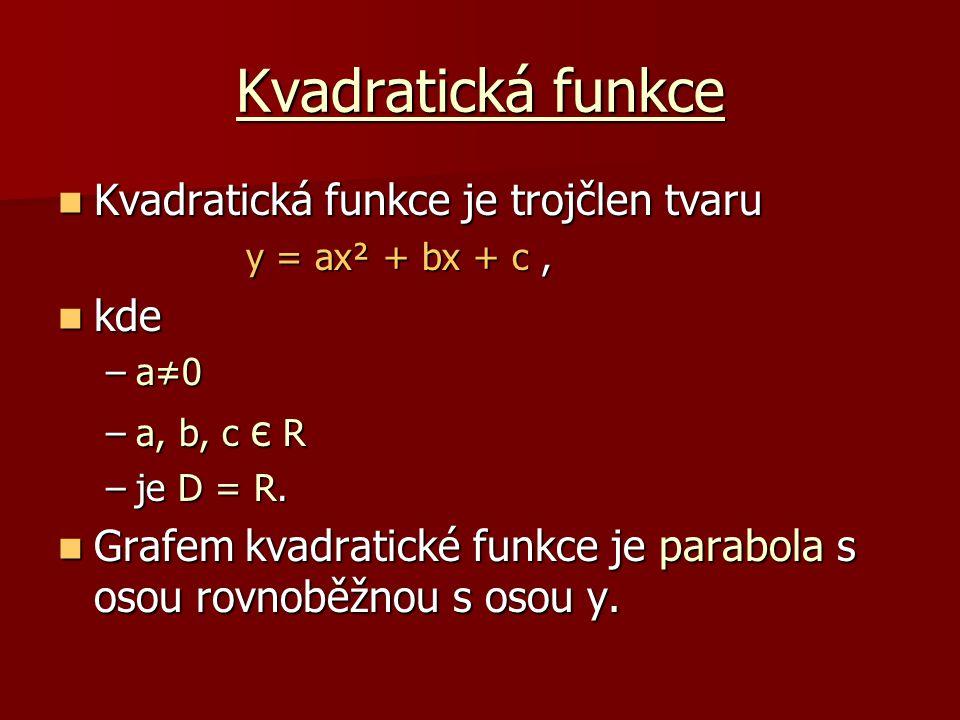 Kvadratická funkce Souřadnice jejího vrcholu V získáme úpravou zvanou doplnění na úplný čtverec: Souřadnice jejího vrcholu V získáme úpravou zvanou doplnění na úplný čtverec: y = a(x+r)²+s pak je V = [-r; s] Příklad : Příklad : y = 2x² − 4x − 6 y = 2x² − 4x − 6 y = 2(x² − 2x + 1) − 2 − 6 y = 2(x² − 2x + 1) − 2 − 6 y = 2(x − 1)² − 8 y = 2(x − 1)² − 8 tedy vrchol V = [1;−8] tedy vrchol V = [1;−8]