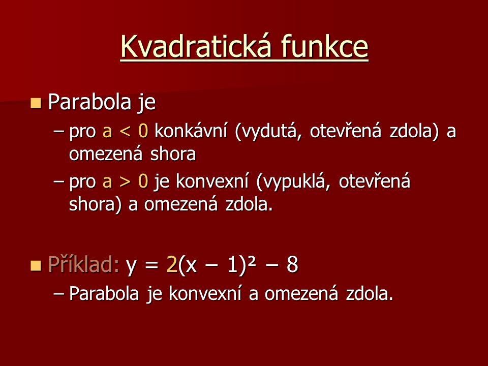 Kvadratická funkce Pro nakreslení grafu se ještě určí průsečíky Příklad: y = 2(x − 1)² − 8 Příklad: y = 2(x − 1)² − 8 –S osou y : (x=0)  -6 = 2(0 − 1)² − 8průsečík: [0;-6] –S osou x : (y=0)  0 = 2(-1 − 1)² − 8průsečík: [-1;0]  0 = 2(3 − 1)² − 8průsečík: [3;0]