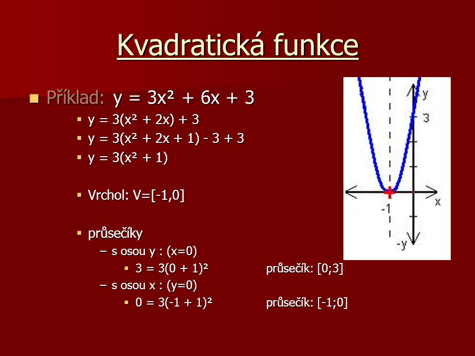 Kvadratická funkce Příklad: y = 3x² + 6x + 3 Příklad: y = 3x² + 6x + 3  y = 3(x² + 2x) + 3  y = 3(x² + 2x + 1) - 3 + 3  y = 3(x² + 1)  Vrchol: V=[