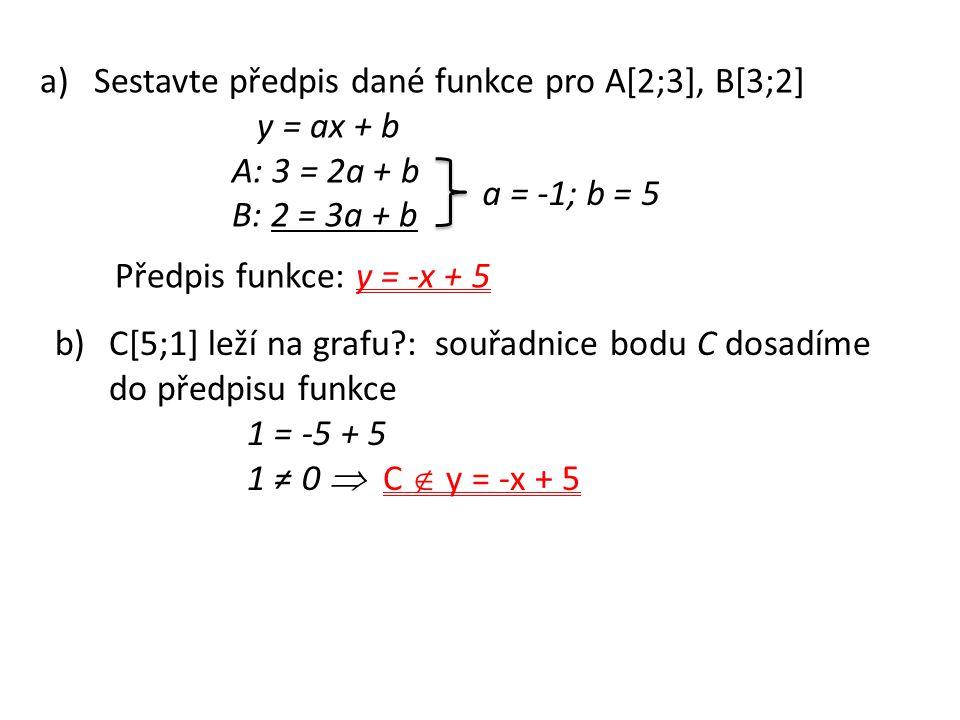 a)Sestavte předpis dané funkce pro A[2;3], B[3;2] y = ax + b A: 3 = 2a + b B: 2 = 3a + b a = -1; b = 5 Předpis funkce: y = -x + 5 b)C[5;1] leží na grafu?: souřadnice bodu C dosadíme do předpisu funkce 1 = -5 + 5 1 ≠ 0  C  y = -x + 5