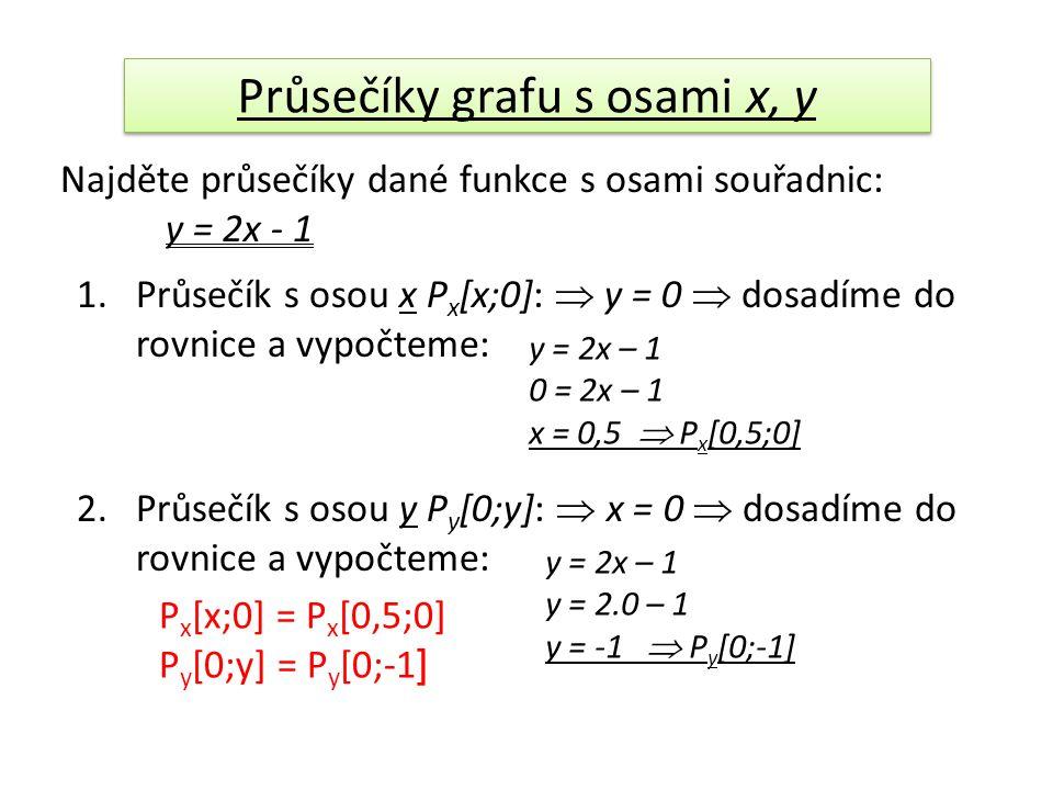 Průsečíky grafu s osami x, y Najděte průsečíky dané funkce s osami souřadnic: y = 2x - 1 1.Průsečík s osou x P x [x;0]:  y = 0  dosadíme do rovnice a vypočteme: y = 2x – 1 0 = 2x – 1 x = 0,5  P x [0,5;0] 2.Průsečík s osou y P y [0;y]:  x = 0  dosadíme do rovnice a vypočteme: y = 2x – 1 y = 2.0 – 1 y = -1  P y [0;-1] P x [x;0] = P x [0,5;0] P y [0;y] = P y [0;-1 ]