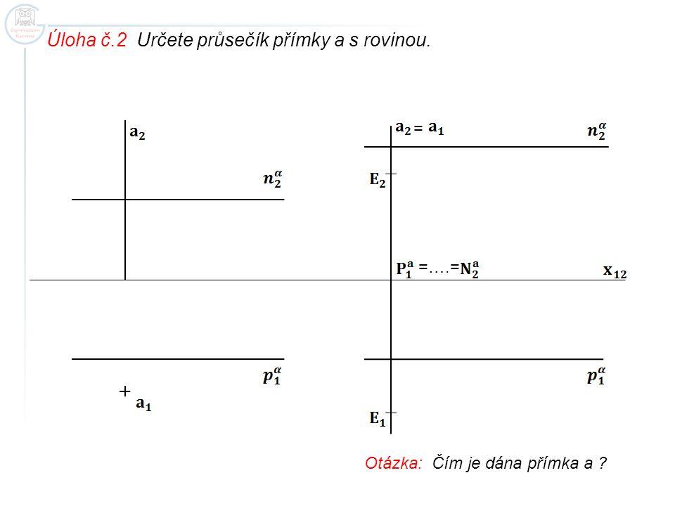 Úloha č.2 Určete průsečík přímky a s rovinou. = =….= Otázka: Čím je dána přímka a ?