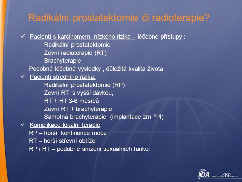 6 Radikální prostatektomie Pacienti nízkého a středního rizika Indikována u malých T3 stadií, někdy v kombinaci s neoadjuvantní HT pT3 pacienti – benefit adjuvantní RT (časné či v odstupu) Pokud pT3 + R1 resekce (pozitivní okraje) – indikována adjuvantní radioterapie (60 Gy) i při dosažení nulových hodnot PSA, pokud persistuje detekovatelná PSA, indikována vyšší dávka RT (66Gy) Stoupající hodnota PSA po RP během FU – indikace k RT