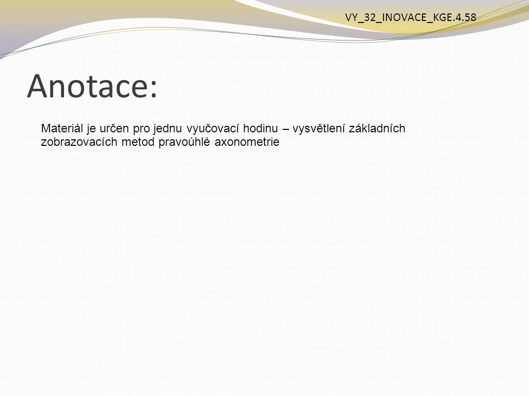 Anotace: Materiál je určen pro jednu vyučovací hodinu – vysvětlení základních zobrazovacích metod pravoúhlé axonometrie VY_32_INOVACE_KGE.4.58