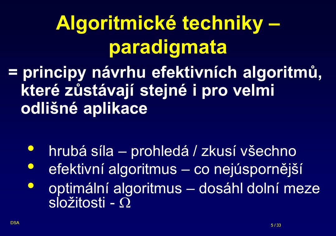 5 / 33 DSA Algoritmické techniky – paradigmata = principy návrhu efektivních algoritmů, které zůstávají stejné i pro velmi odlišné aplikace hrubá síla – prohledá / zkusí všechno efektivní algoritmus – co nejúspornější optimální algoritmus – dosáhl dolní meze složitosti - 