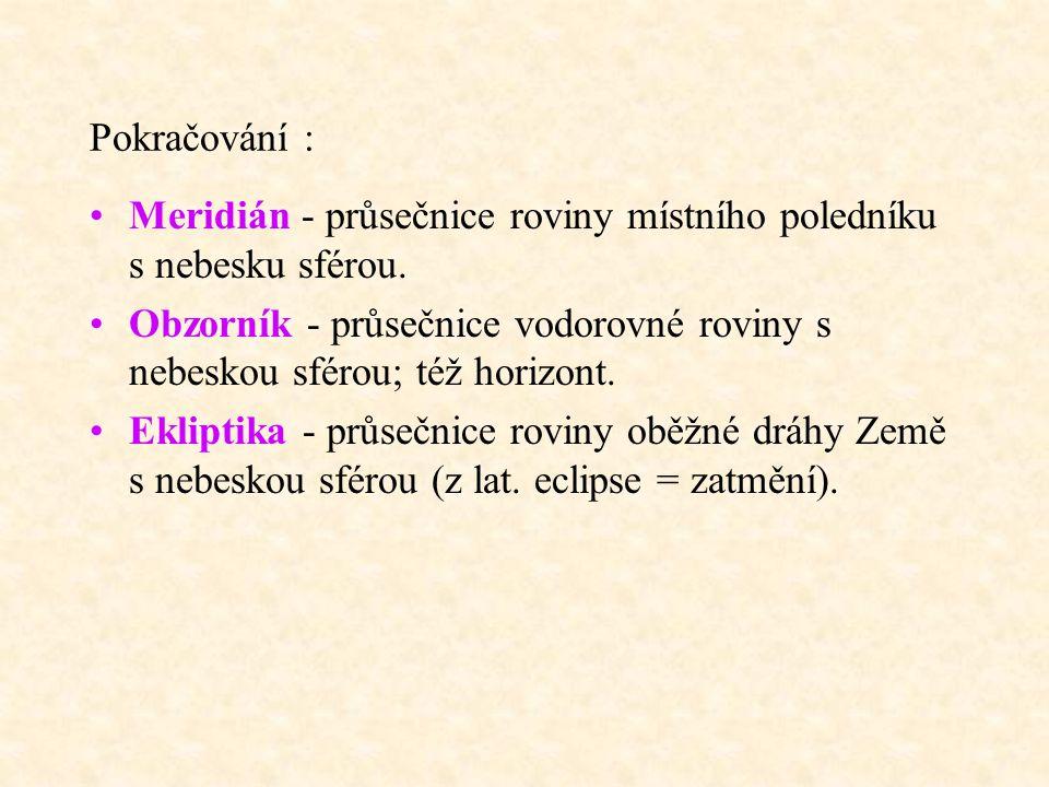 Pokračování : Meridián - průsečnice roviny místního poledníku s nebesku sférou. Obzorník - průsečnice vodorovné roviny s nebeskou sférou; též horizont