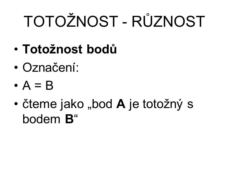 """TOTOŽNOST - RŮZNOST Totožnost bodů Označení: A = B čteme jako """"bod A je totožný s bodem B"""""""