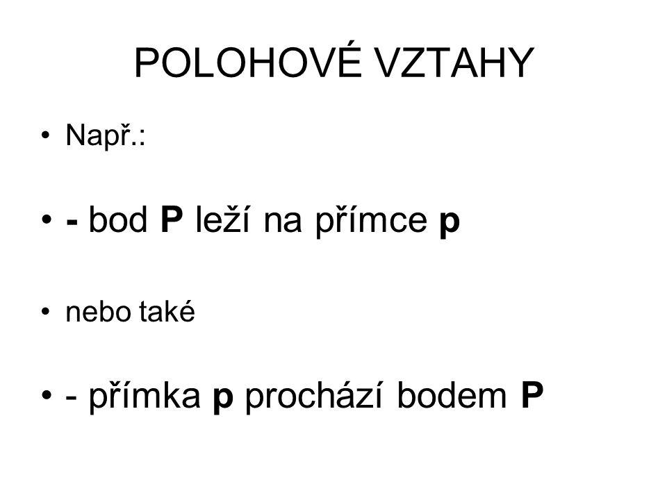 POLOHOVÉ VZTAHY Např.: - bod P leží na přímce p nebo také - přímka p prochází bodem P