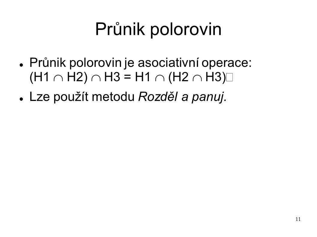 11 Průnik polorovin Průnik polorovin je asociativní operace: (H1  H2)  H3 = H1  (H2  H3) Lze použít metodu Rozděl a panuj.