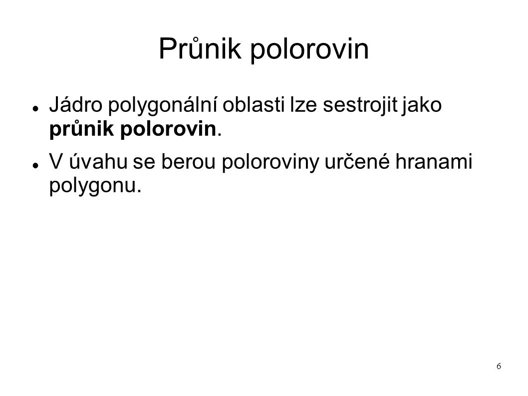 6 Průnik polorovin Jádro polygonální oblasti lze sestrojit jako průnik polorovin.