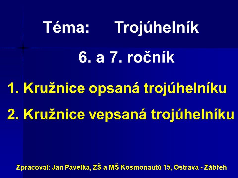 Téma:Trojúhelník 6. a 7. ročník Zpracoval: Jan Pavelka, ZŠ a MŠ Kosmonautů 15, Ostrava - Zábřeh 1. Kružnice opsaná trojúhelníku 2. Kružnice vepsaná tr