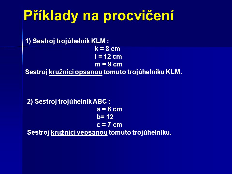 Příklady na procvičení 1) Sestroj trojúhelník KLM : k = 8 cm l = 12 cm m = 9 cm Sestroj kružnici opsanou tomuto trojúhelníku KLM. 2) Sestroj trojúheln