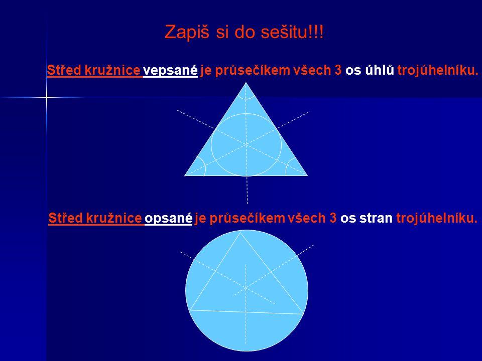 Zapiš si do sešitu!!! Střed kružnice vepsané je průsečíkem všech 3 os úhlů trojúhelníku. Střed kružnice opsané je průsečíkem všech 3 os stran trojúhel