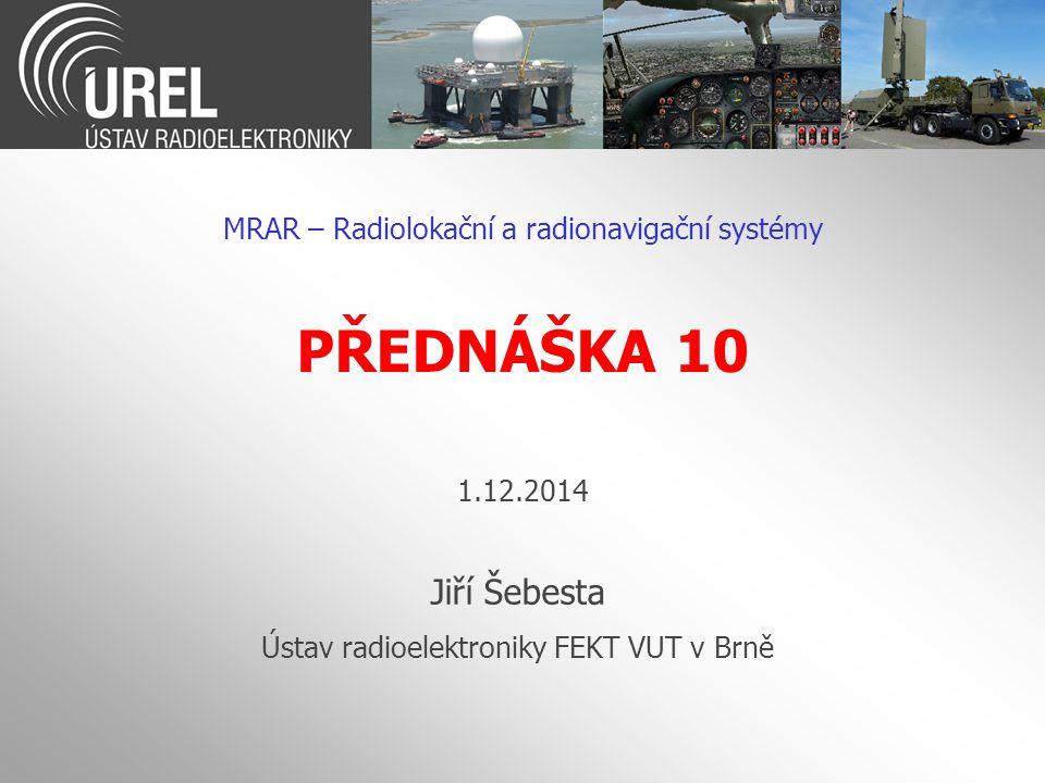 PŘEDNÁŠKA 10 MRAR – Radiolokační a radionavigační systémy Jiří Šebesta Ústav radioelektroniky FEKT VUT v Brně 1.12.2014