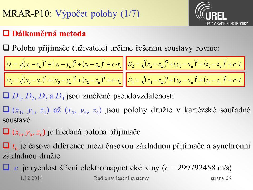 1.12.2014Radionavigační systémy strana 29 MRAR-P10: Výpočet polohy (1/7)  Dálkoměrná metoda  Polohu přijímače (uživatele) určíme řešením soustavy rovnic:  D 1, D 2, D 3 a D 4 jsou změřené pseudovzdálenosti  (x 1, y 1, z 1 ) až (x 4, y 4, z 4 ) jsou polohy družic v kartézské souřadné soustavě  (x u, y u, z u ) je hledaná poloha přijímače  t u je časová diference mezi časovou základnou přijímače a synchronní základnou družic  c je rychlost šíření elektromagnetické vlny (c = 299792458 m/s)