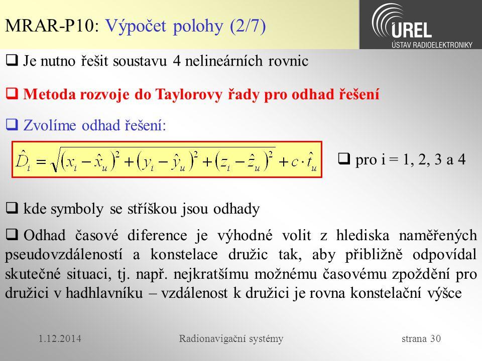 1.12.2014Radionavigační systémy strana 30 MRAR-P10: Výpočet polohy (2/7)  Metoda rozvoje do Taylorovy řady pro odhad řešení  Je nutno řešit soustavu 4 nelineárních rovnic  Zvolíme odhad řešení:  kde symboly se stříškou jsou odhady  pro i = 1, 2, 3 a 4  Odhad časové diference je výhodné volit z hlediska naměřených pseudovzdáleností a konstelace družic tak, aby přibližně odpovídal skutečné situaci, tj.