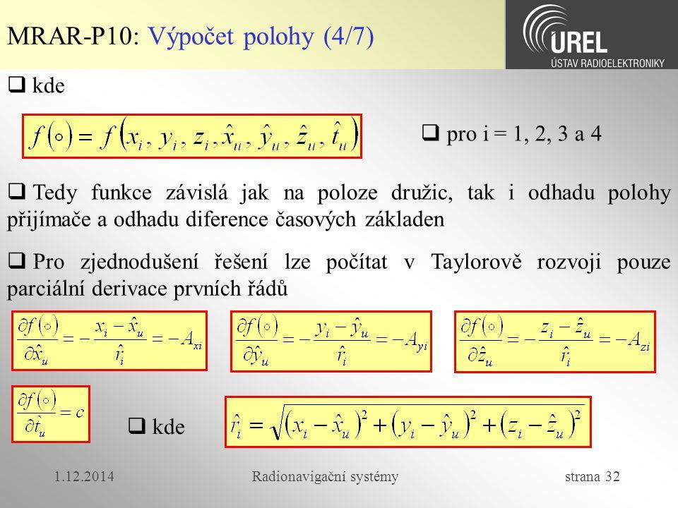 1.12.2014Radionavigační systémy strana 32 MRAR-P10: Výpočet polohy (4/7)  kde  Tedy funkce závislá jak na poloze družic, tak i odhadu polohy přijímače a odhadu diference časových základen  pro i = 1, 2, 3 a 4  Pro zjednodušení řešení lze počítat v Taylorově rozvoji pouze parciální derivace prvních řádů  kde