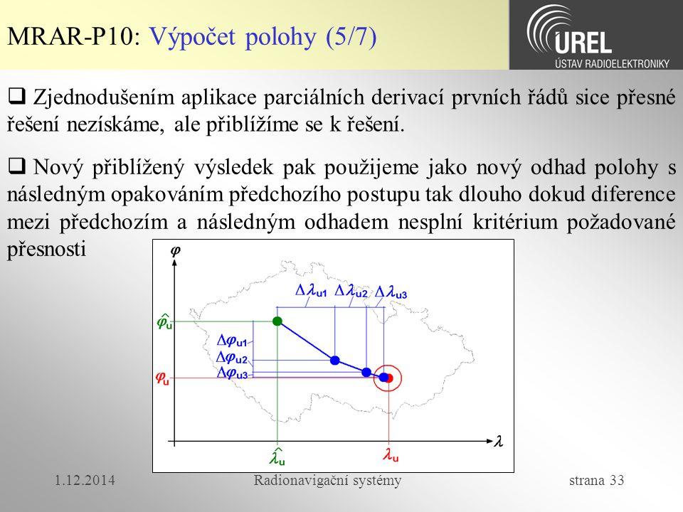 1.12.2014Radionavigační systémy strana 33 MRAR-P10: Výpočet polohy (5/7)  Nový přiblížený výsledek pak použijeme jako nový odhad polohy s následným opakováním předchozího postupu tak dlouho dokud diference mezi předchozím a následným odhadem nesplní kritérium požadované přesnosti  Zjednodušením aplikace parciálních derivací prvních řádů sice přesné řešení nezískáme, ale přiblížíme se k řešení.