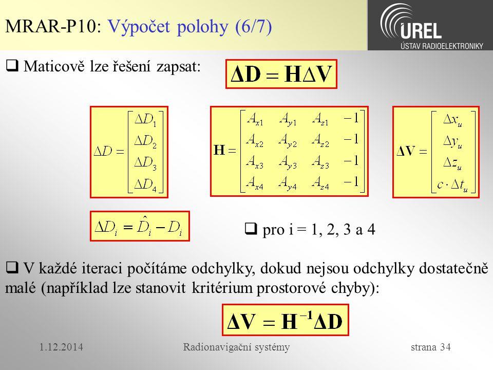 1.12.2014Radionavigační systémy strana 34 MRAR-P10: Výpočet polohy (6/7)  Maticově lze řešení zapsat:  V každé iteraci počítáme odchylky, dokud nejsou odchylky dostatečně malé (například lze stanovit kritérium prostorové chyby):  pro i = 1, 2, 3 a 4