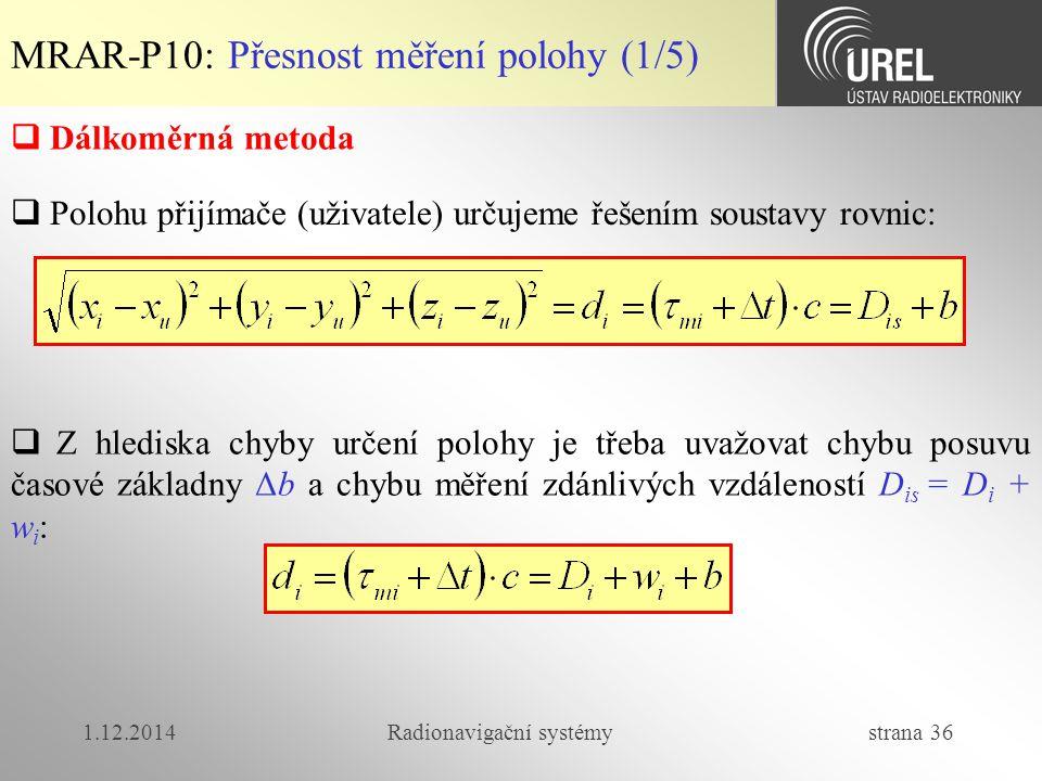 1.12.2014Radionavigační systémy strana 36 MRAR-P10: Přesnost měření polohy (1/5)  Dálkoměrná metoda  Polohu přijímače (uživatele) určujeme řešením soustavy rovnic:  Z hlediska chyby určení polohy je třeba uvažovat chybu posuvu časové základny Δb a chybu měření zdánlivých vzdáleností D is = D i + w i :