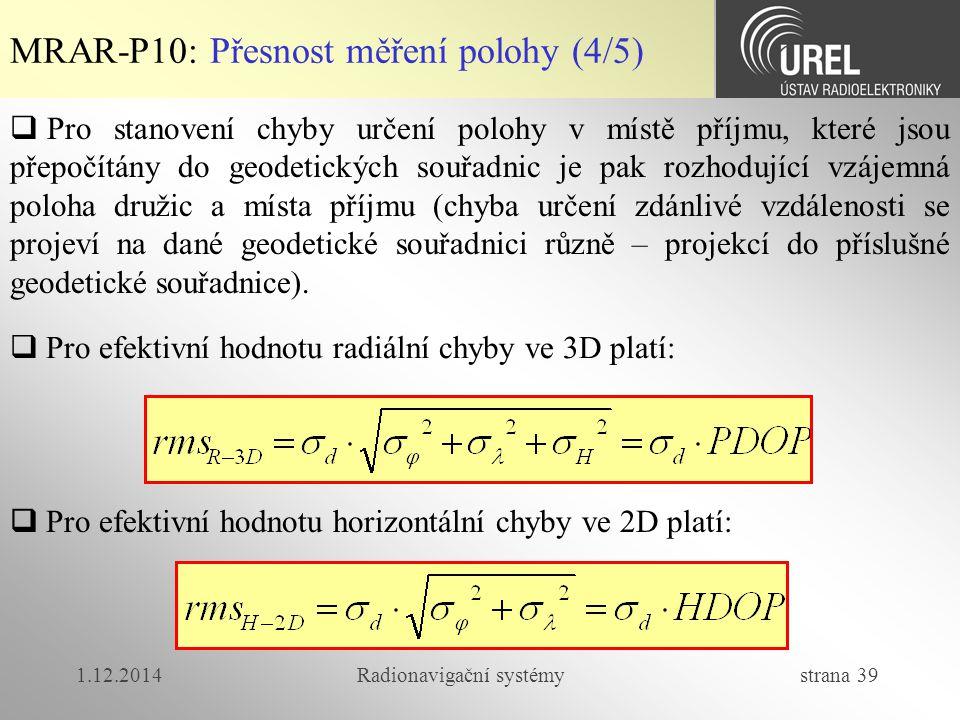 1.12.2014Radionavigační systémy strana 39 MRAR-P10: Přesnost měření polohy (4/5)  Pro stanovení chyby určení polohy v místě příjmu, které jsou přepočítány do geodetických souřadnic je pak rozhodující vzájemná poloha družic a místa příjmu (chyba určení zdánlivé vzdálenosti se projeví na dané geodetické souřadnici různě – projekcí do příslušné geodetické souřadnice).