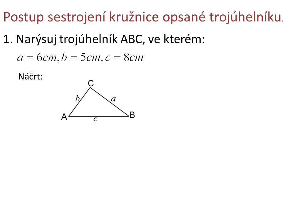 Postup sestrojení kružnice opsané trojúhelníku. 1. Narýsuj trojúhelník ABC, ve kterém: Náčrt: