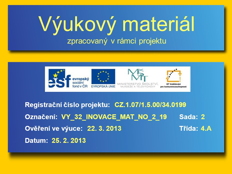 Výukový materiál zpracovaný v rámci projektu Označení:Sada: Ověření ve výuce:Třída: Datum: Registrační číslo projektu:CZ.1.07/1.5.00/34.0199 2VY_32_INOVACE_MAT_NO_2_19 22.