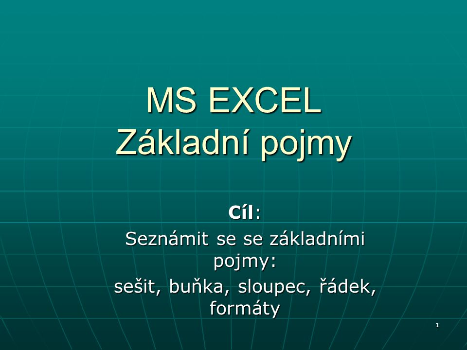1 MS EXCEL Základní pojmy Cíl: Seznámit se se základními pojmy: sešit, buňka, sloupec, řádek, formáty